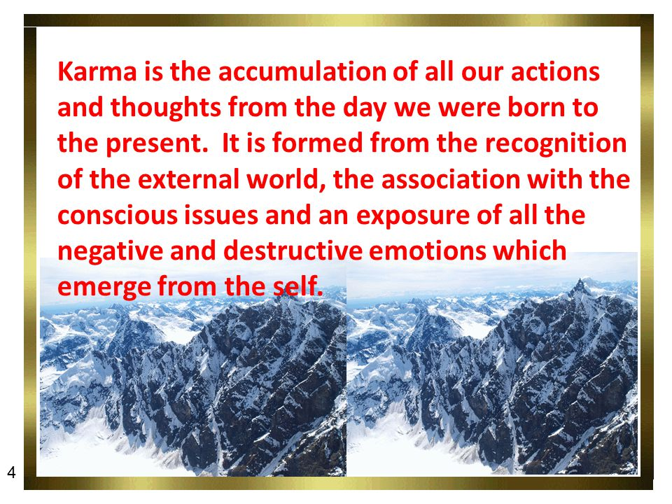 Karma is the accumulation of all our actions and thoughts from the day we were born to the present.