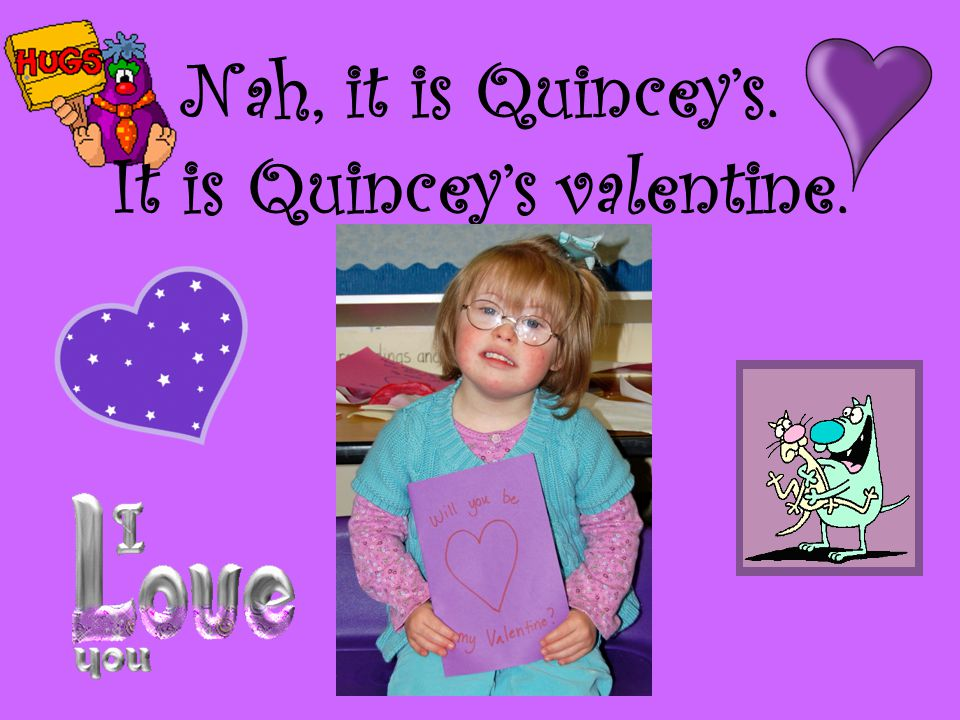 Nah, it is Quincey's. It is Quincey's valentine.