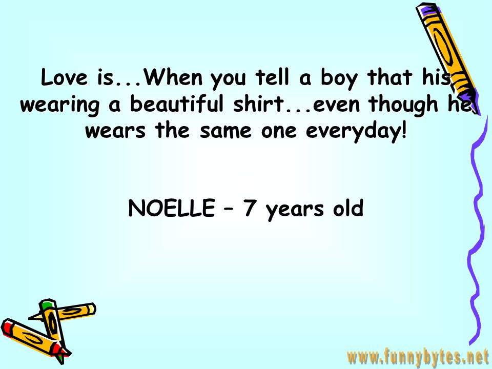 Love is...When Mommy sees Daddy all swetty and dirty...but still tells him...you are still more handsome then ROBERT REDFORD CHRIS – 8 years old