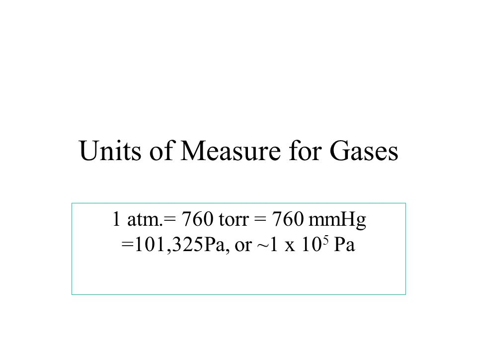 Units of Measure for Gases 1 atm.= 760 torr = 760 mmHg =101,325Pa, or ~1 x 10 5 Pa