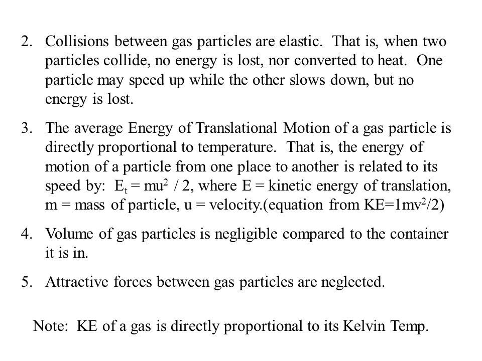 2.Collisions between gas particles are elastic. That is, when two particles collide, no energy is lost, nor converted to heat. One particle may speed