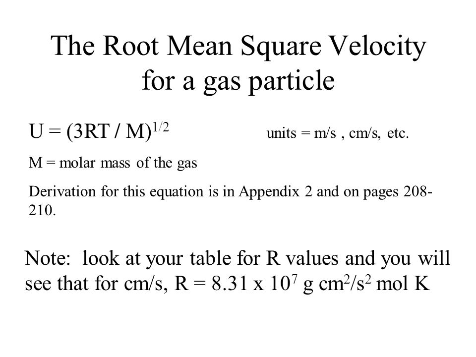 The Root Mean Square Velocity for a gas particle U = (3RT / M) 1/2 units = m/s, cm/s, etc. M = molar mass of the gas Derivation for this equation is i