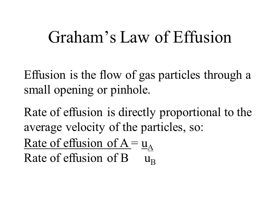 Graham's Law of Effusion Effusion is the flow of gas particles through a small opening or pinhole. Rate of effusion is directly proportional to the av