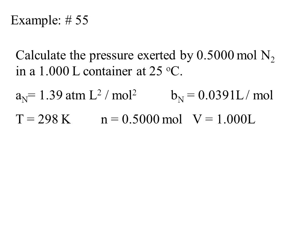 Example: # 55 Calculate the pressure exerted by 0.5000 mol N 2 in a 1.000 L container at 25 o C. a N = 1.39 atm L 2 / mol 2 b N = 0.0391L / mol T = 29