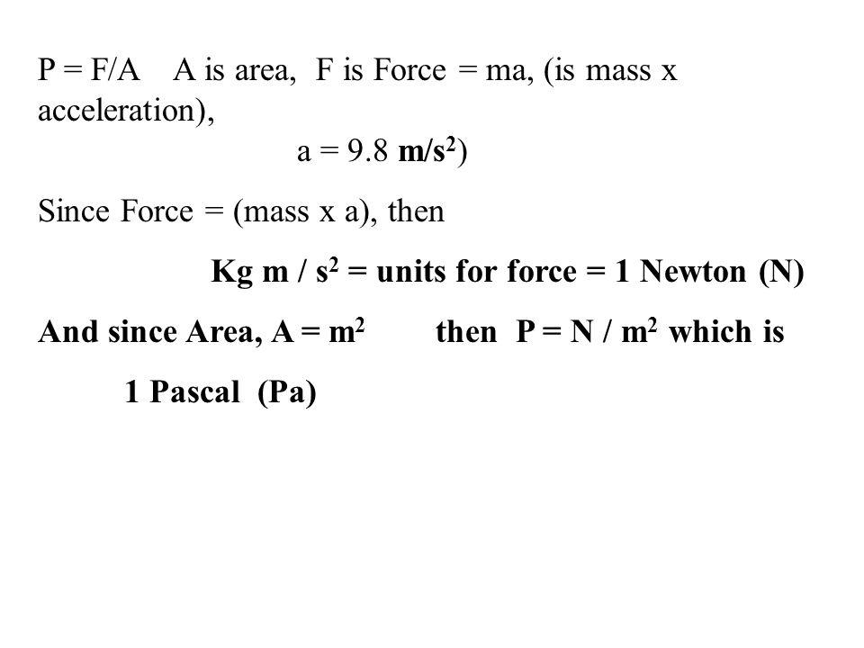 P = F/A A is area, F is Force = ma, (is mass x acceleration), a = 9.8 m/s 2 ) Since Force = (mass x a), then Kg m / s 2 = units for force = 1 Newton (