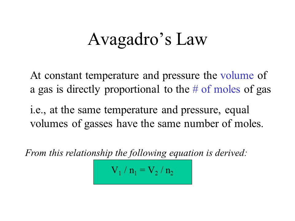 Avagadro's Law At constant temperature and pressure the volume of a gas is directly proportional to the # of moles of gas i.e., at the same temperatur