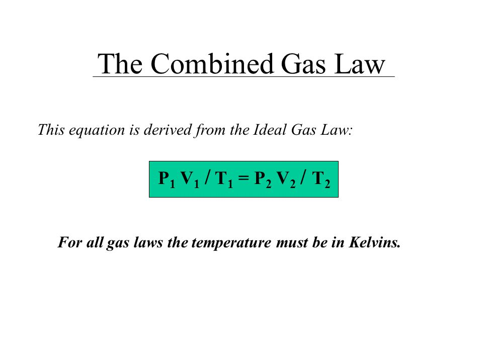 The Combined Gas Law This equation is derived from the Ideal Gas Law: P 1 V 1 / T 1 = P 2 V 2 / T 2 For all gas laws the temperature must be in Kelvin