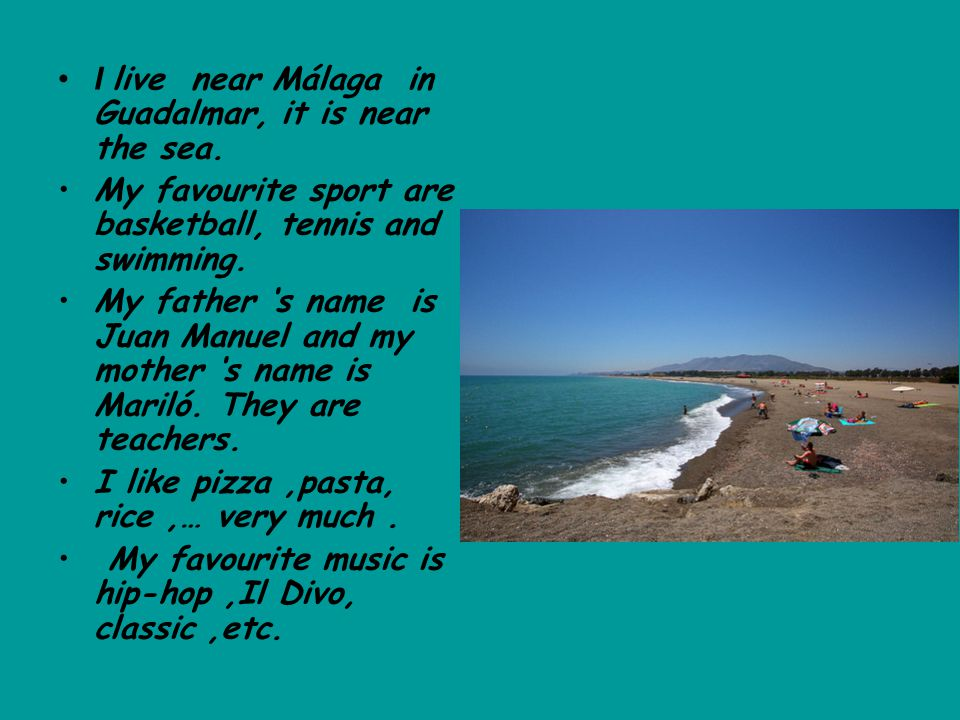 I live near Málaga in Guadalmar, it is near the sea. My favourite sport are basketball, tennis and swimming. My father 's name is Juan Manuel and my m