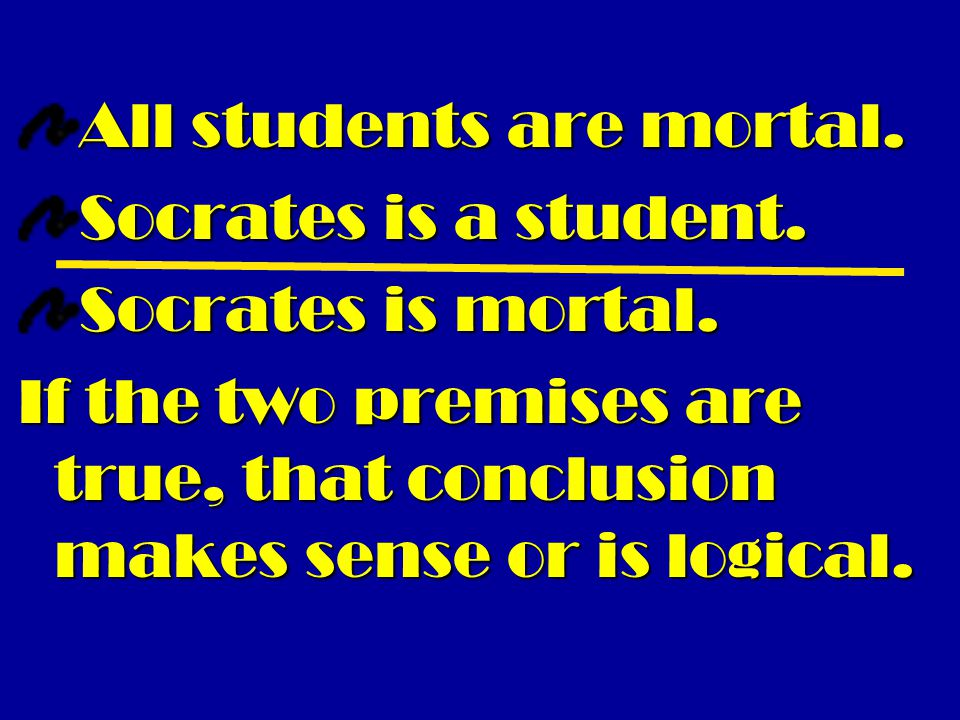 All students are mortal. Socrates is a student. Socrates is mortal. If the two premises are true, that conclusion makes sense or is logical.