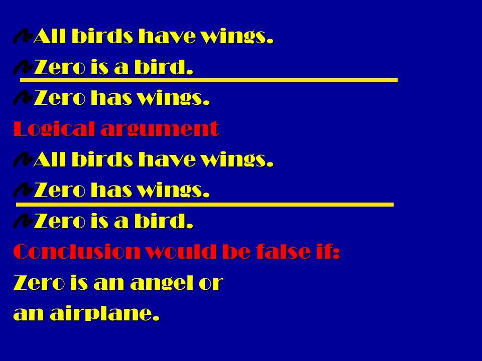 All birds have wings. Zero is a bird. Zero has wings. Logical argument All birds have wings. Zero has wings. Zero is a bird. Conclusion would be false