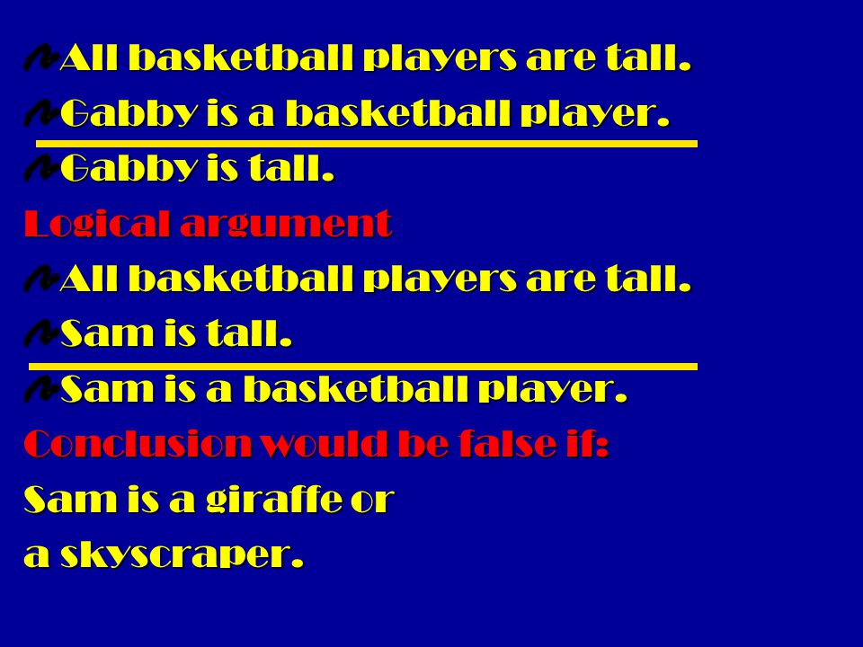 All basketball players are tall. Gabby is a basketball player. Gabby is tall. Logical argument All basketball players are tall. Sam is tall. Sam is a