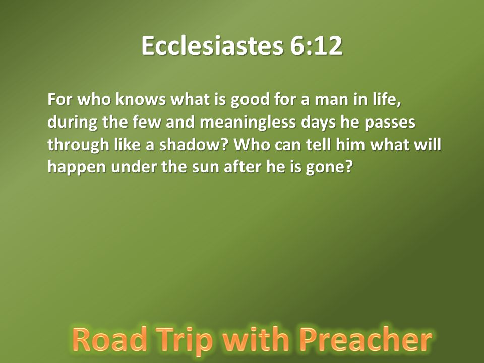 Ecclesiastes 6:12 For who knows what is good for a man in life, during the few and meaningless days he passes through like a shadow.