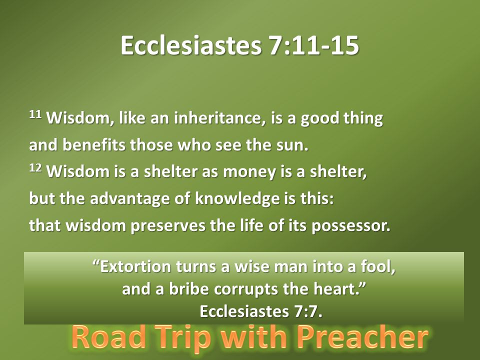 Ecclesiastes 7:11-15 11 Wisdom, like an inheritance, is a good thing and benefits those who see the sun.