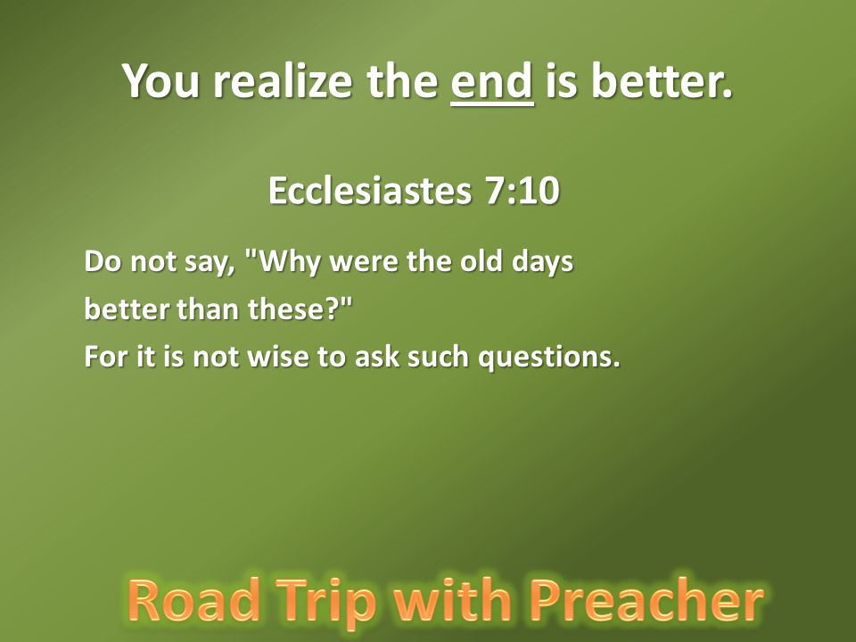 Ecclesiastes 7:10 Do not say, Why were the old days better than these For it is not wise to ask such questions.