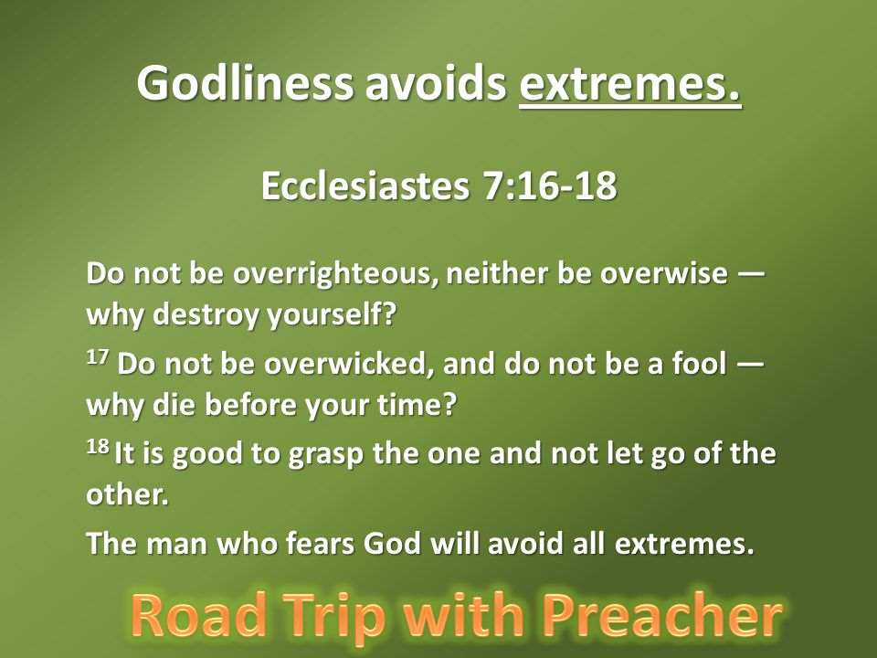 Godliness avoids extremes. Ecclesiastes 7:16-18 Do not be overrighteous, neither be overwise — why destroy yourself? Do not be overrighteous, neither