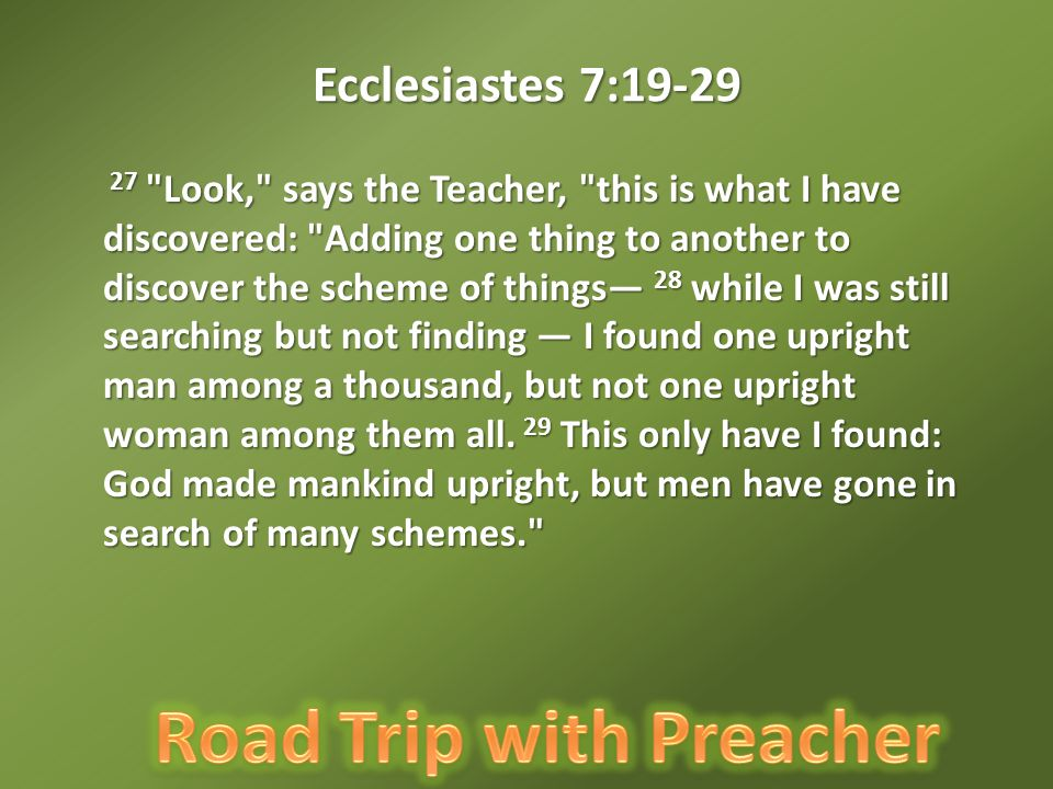 Ecclesiastes 7:19-29 27 Look, says the Teacher, this is what I have discovered: Adding one thing to another to discover the scheme of things— 28 while I was still searching but not finding — I found one upright man among a thousand, but not one upright woman among them all.