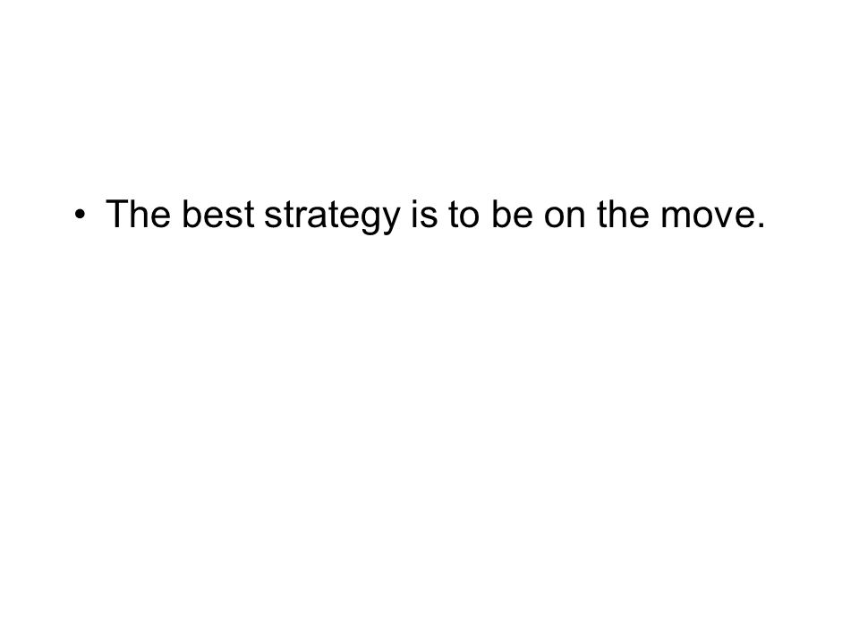 The best strategy is to be on the move.