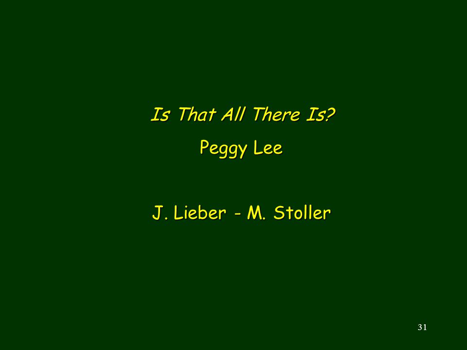 31 Is That All There Is? Peggy Lee J. Lieber - M. Stoller