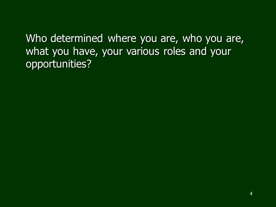 4 Who determined where you are, who you are, what you have, your various roles and your opportunities?