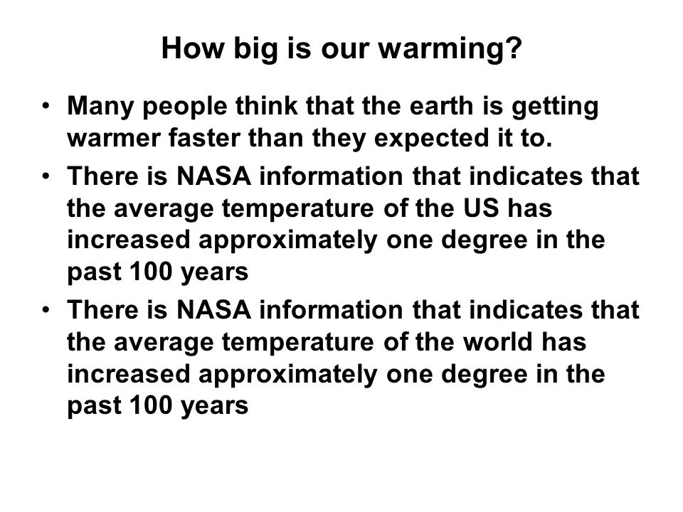 How big is our warming? Many people think that the earth is getting warmer faster than they expected it to. There is NASA information that indicates t
