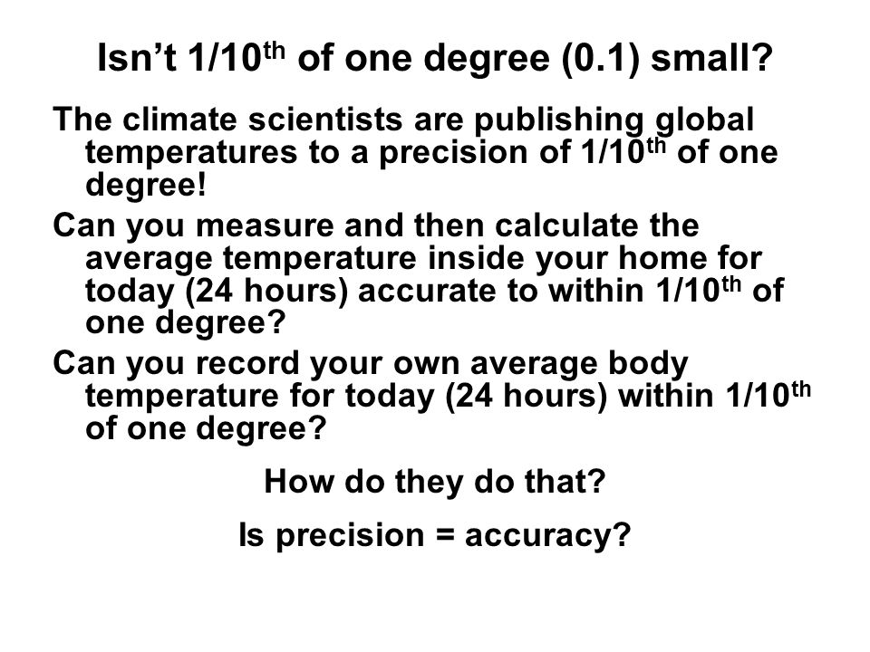 Isn't 1/10 th of one degree (0.1) small? The climate scientists are publishing global temperatures to a precision of 1/10 th of one degree! Can you me