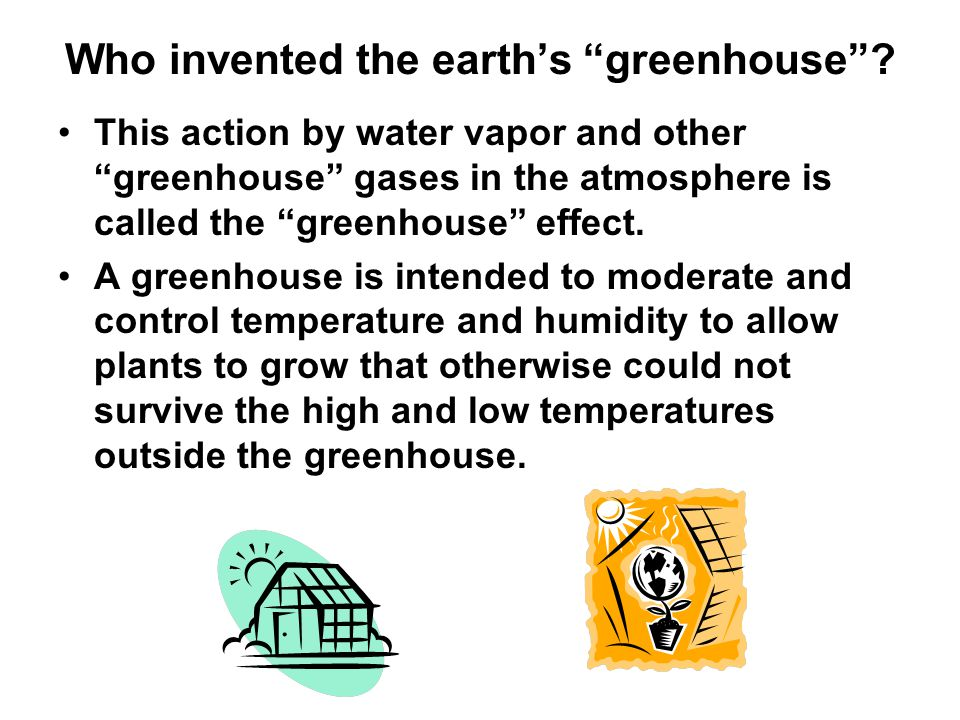 "Who invented the earth's ""greenhouse""? This action by water vapor and other ""greenhouse"" gases in the atmosphere is called the ""greenhouse"" effect. A"