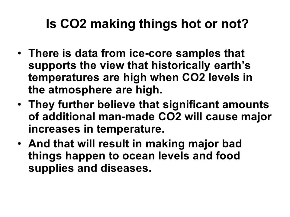 Is CO2 making things hot or not? There is data from ice-core samples that supports the view that historically earth's temperatures are high when CO2 l