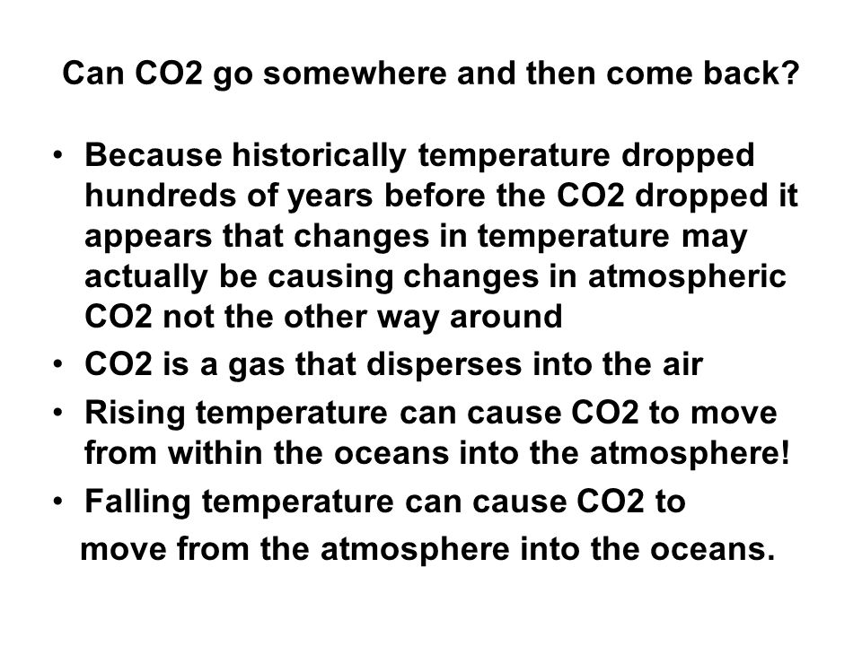 Can CO2 go somewhere and then come back? Because historically temperature dropped hundreds of years before the CO2 dropped it appears that changes in