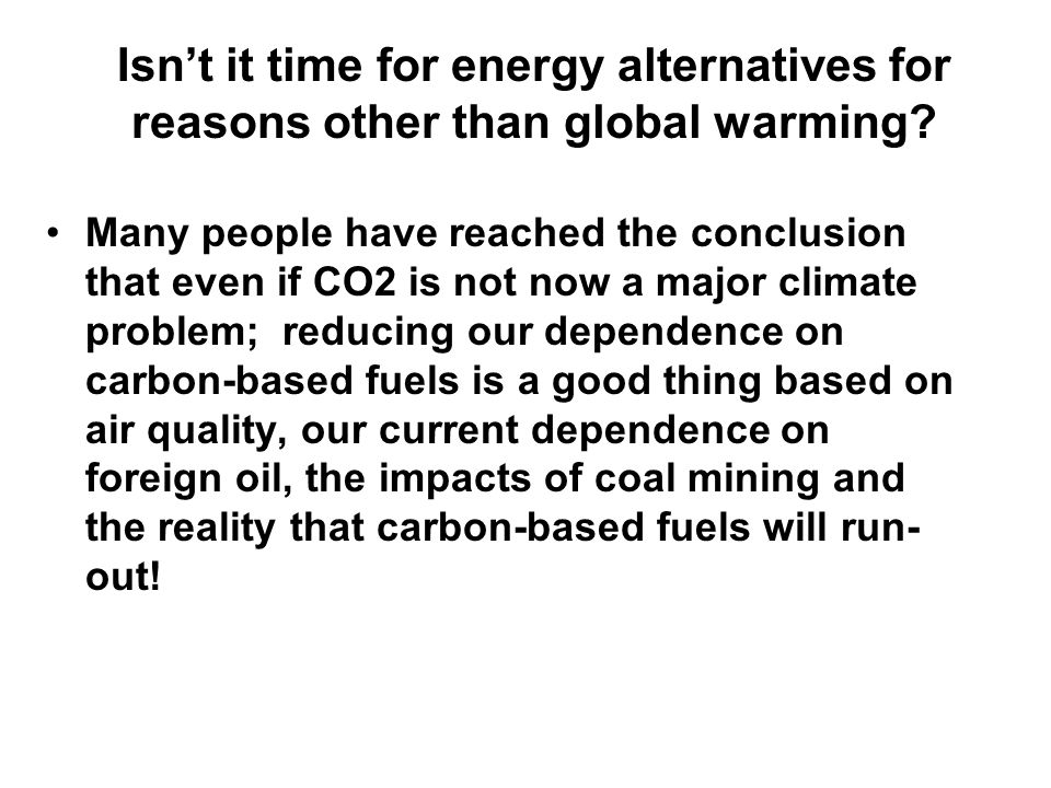Isn't it time for energy alternatives for reasons other than global warming? Many people have reached the conclusion that even if CO2 is not now a maj