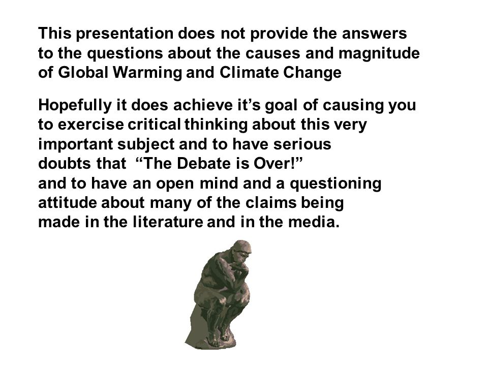 This presentation does not provide the answers to the questions about the causes and magnitude of Global Warming and Climate Change Hopefully it does