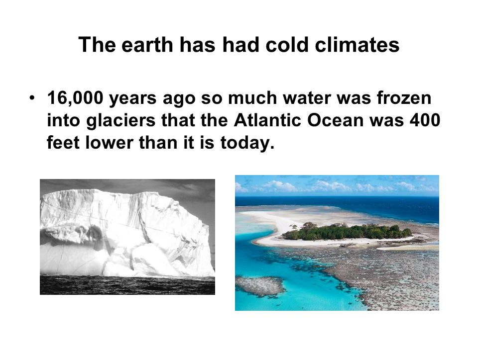 The earth has had cold climates 16,000 years ago so much water was frozen into glaciers that the Atlantic Ocean was 400 feet lower than it is today.