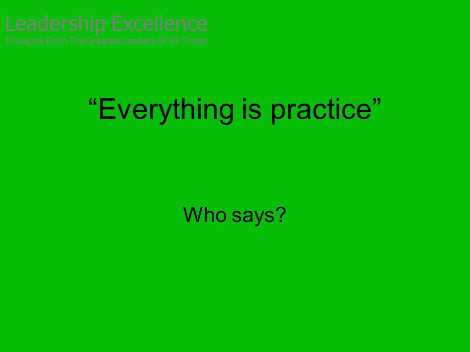 Everything is practice Who says.