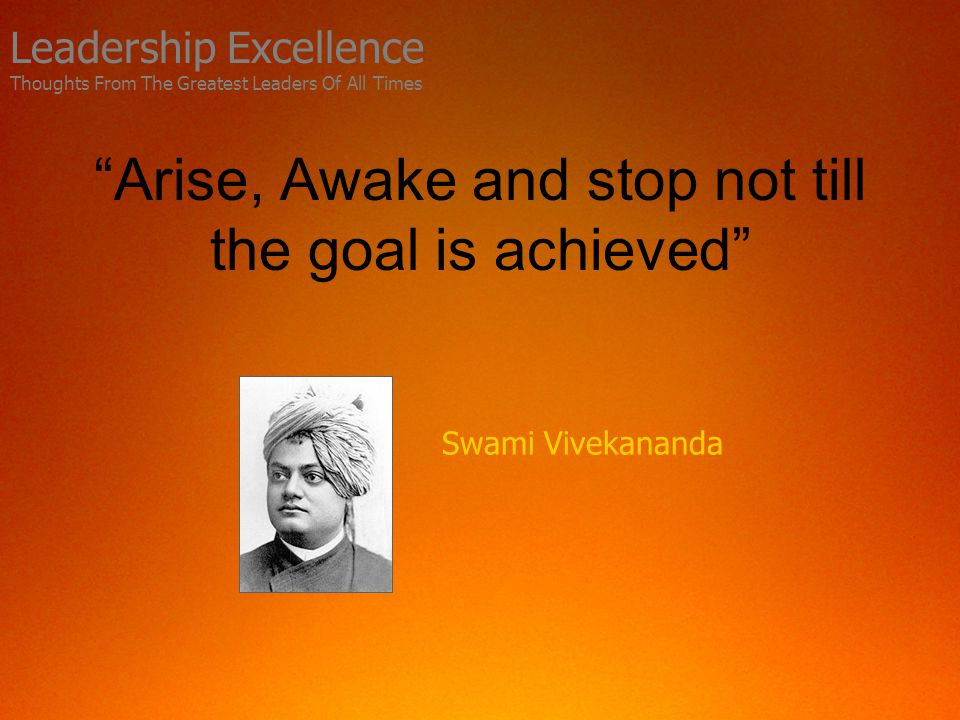 Arise, Awake and stop not till the goal is achieved Swami Vivekananda Leadership Excellence Thoughts From The Greatest Leaders Of All Times