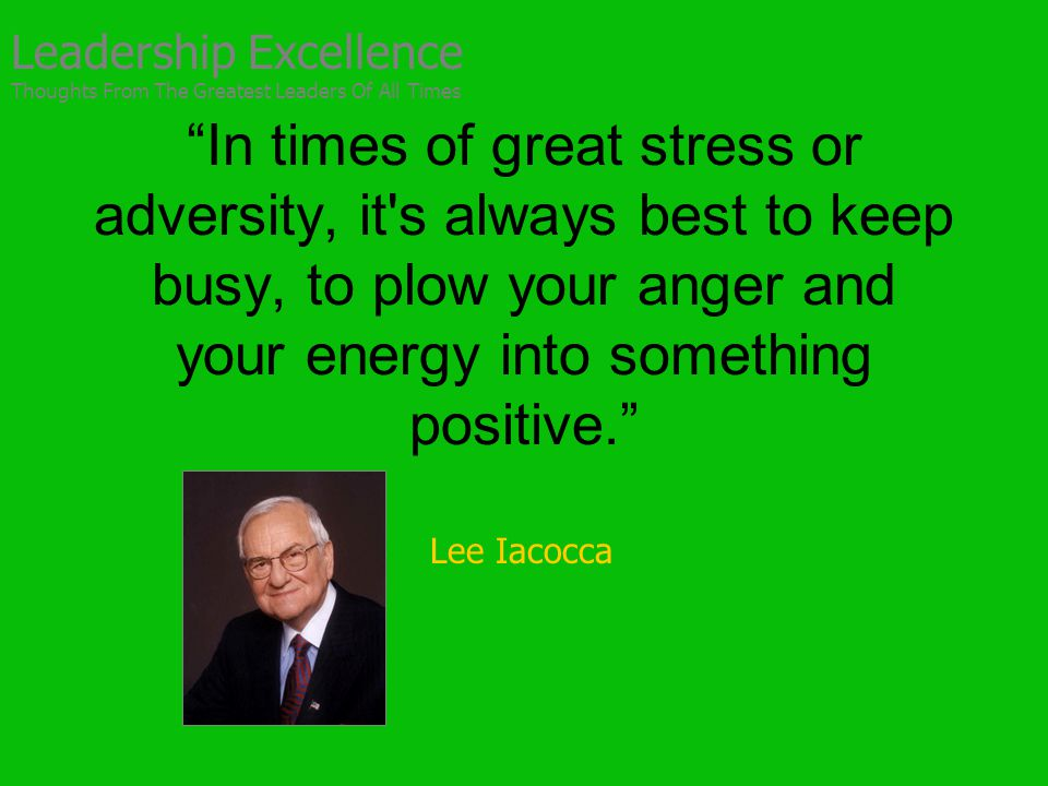 In times of great stress or adversity, it s always best to keep busy, to plow your anger and your energy into something positive. Lee Iacocca Leadership Excellence Thoughts From The Greatest Leaders Of All Times