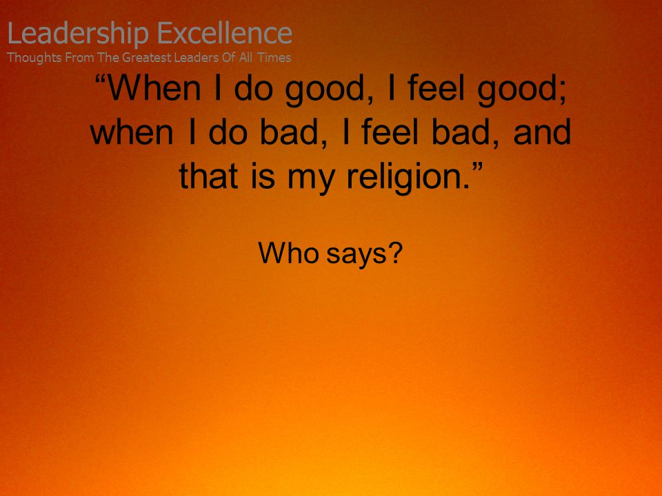 When I do good, I feel good; when I do bad, I feel bad, and that is my religion. Who says.