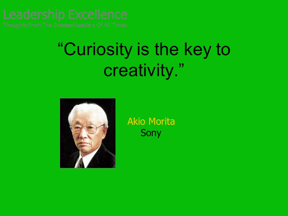 Curiosity is the key to creativity. Akio Morita Sony Leadership Excellence Thoughts From The Greatest Leaders Of All Times