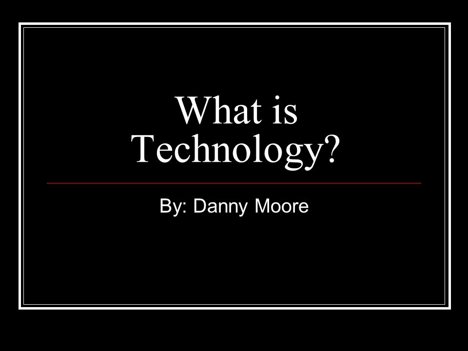 What is Technology? By: Danny Moore