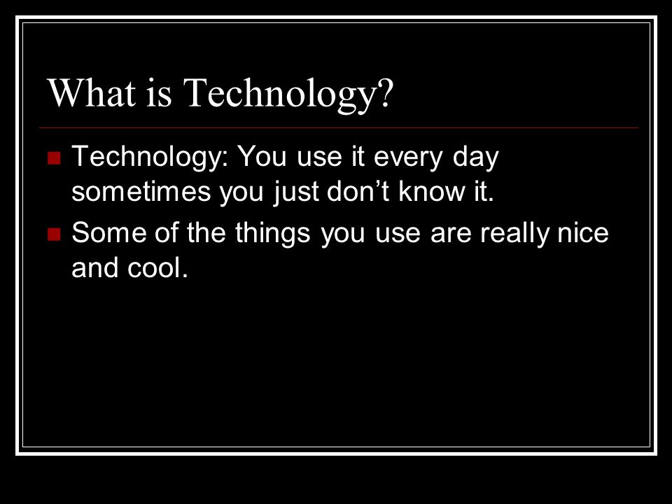 What is Technology. Technology: You use it every day sometimes you just don't know it.