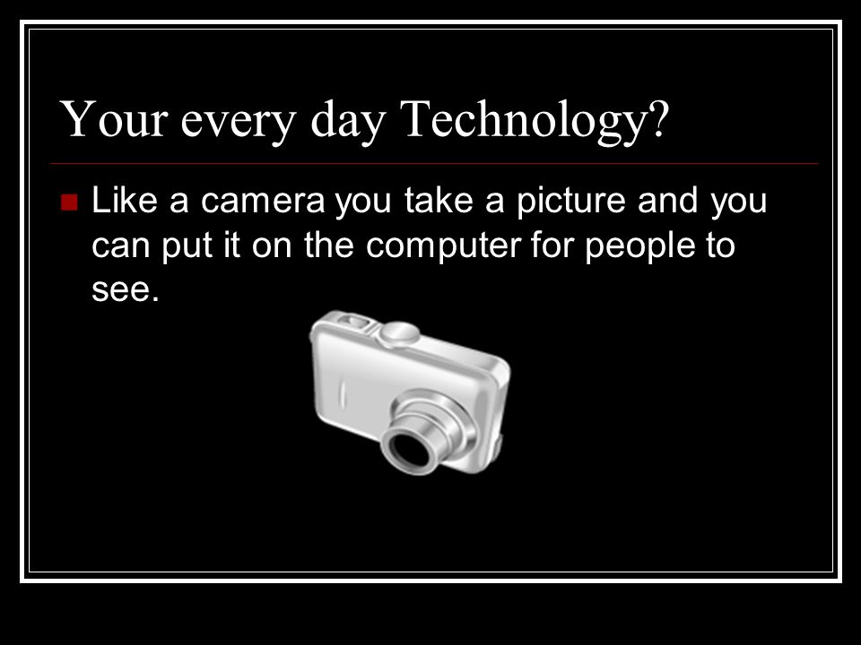 Your every day Technology.