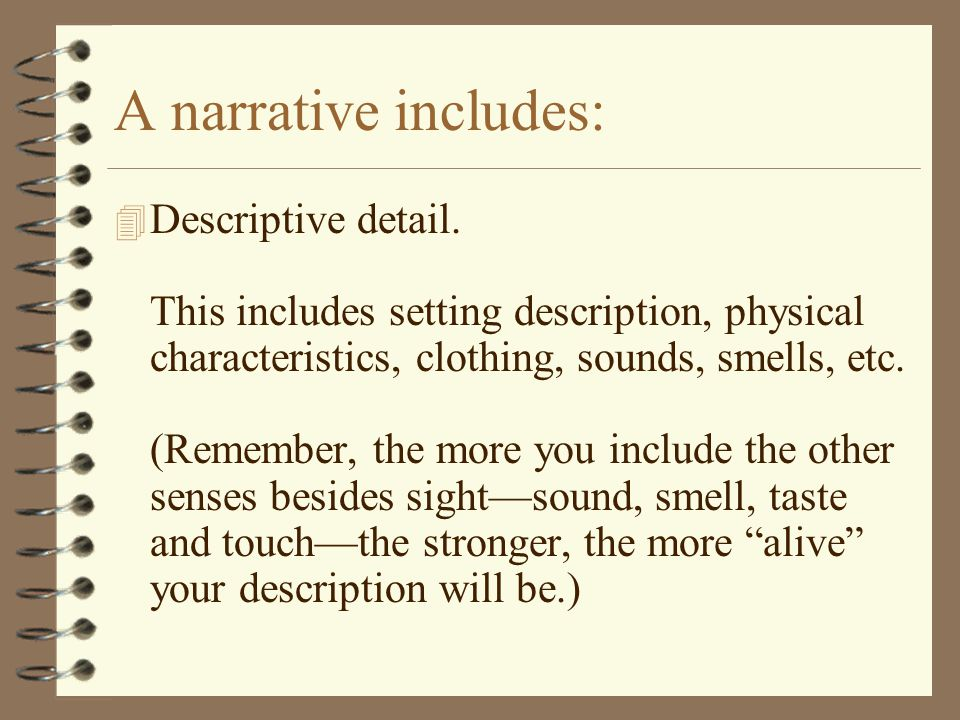 A narrative includes: 4 Descriptive detail. This includes setting description, physical characteristics, clothing, sounds, smells, etc. (Remember, the