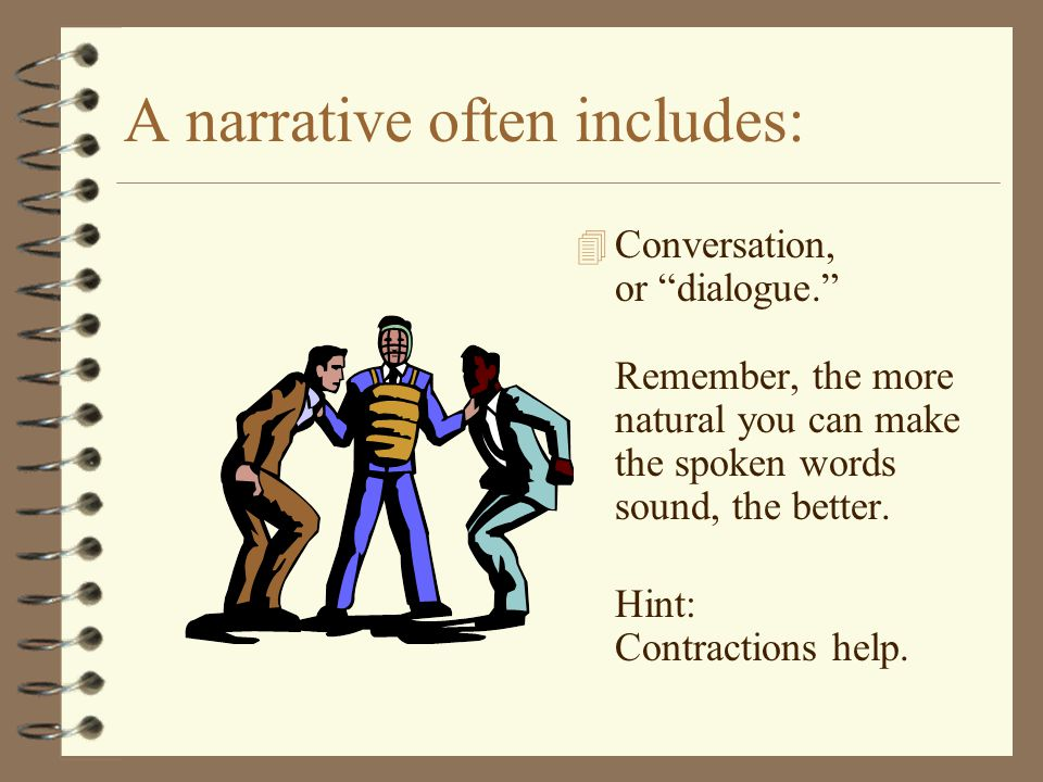 "A narrative often includes: 4 Conversation, or ""dialogue."" Remember, the more natural you can make the spoken words sound, the better. Hint: Contracti"