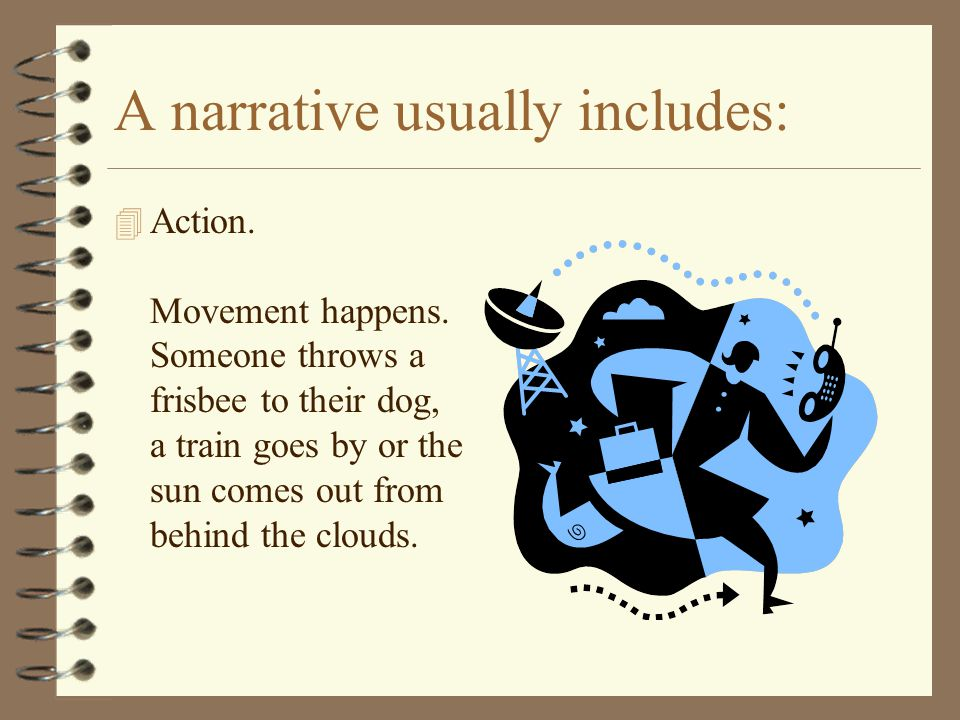 A narrative usually includes: 4 Action. Movement happens. Someone throws a frisbee to their dog, a train goes by or the sun comes out from behind the