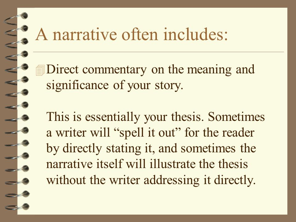 A narrative often includes: 4 Direct commentary on the meaning and significance of your story. This is essentially your thesis. Sometimes a writer wil