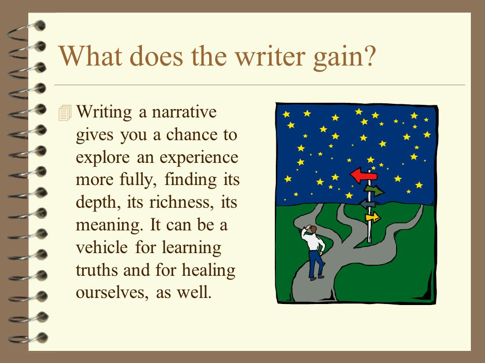 What does the writer gain? 4 Writing a narrative gives you a chance to explore an experience more fully, finding its depth, its richness, its meaning.