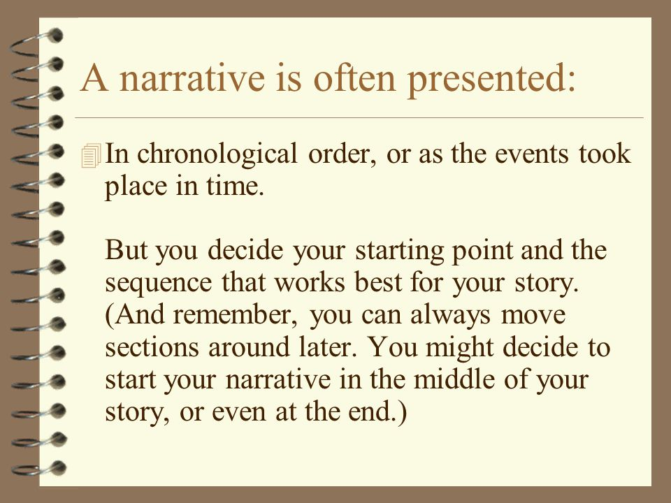 A narrative is often presented: 4 In chronological order, or as the events took place in time. But you decide your starting point and the sequence tha