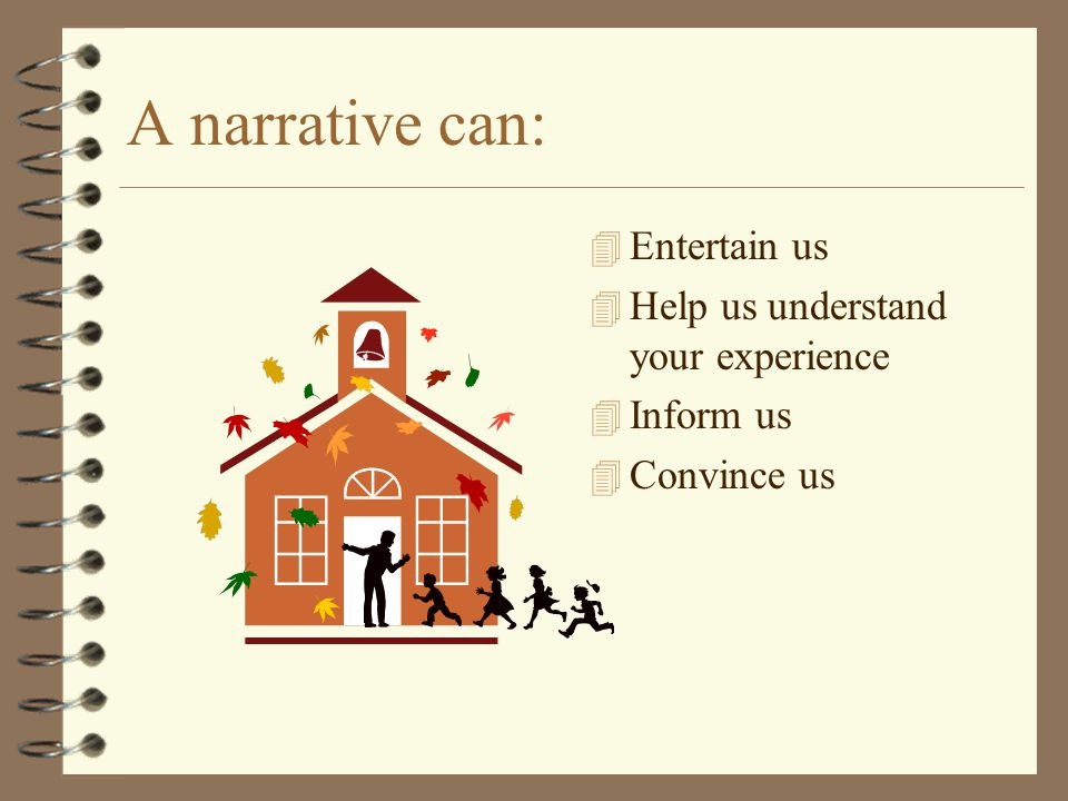 A narrative can: 4 Entertain us 4 Help us understand your experience 4 Inform us 4 Convince us