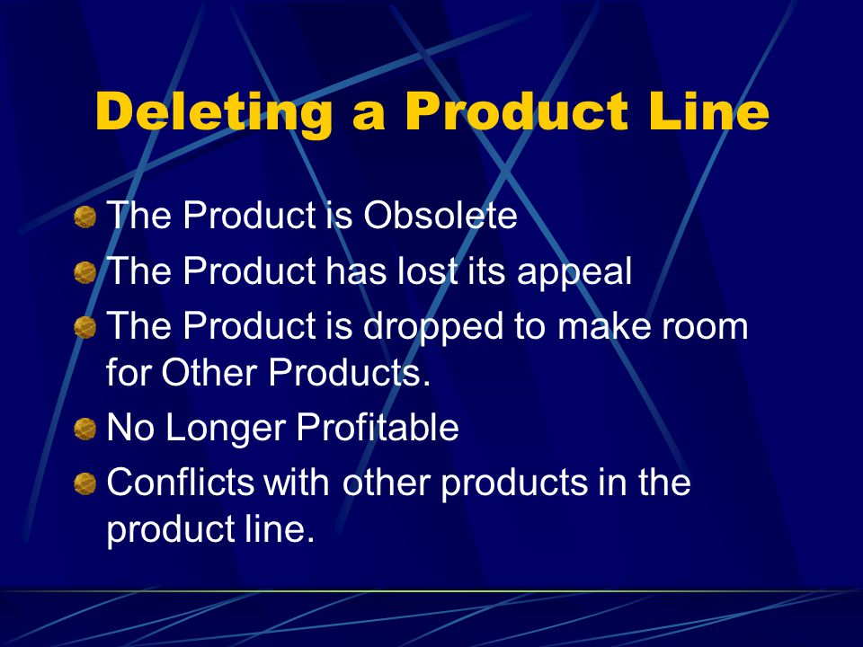 Deleting a Product Line The Product is Obsolete The Product has lost its appeal The Product is dropped to make room for Other Products. No Longer Prof