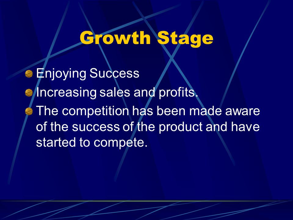Growth Stage Enjoying Success Increasing sales and profits. The competition has been made aware of the success of the product and have started to comp