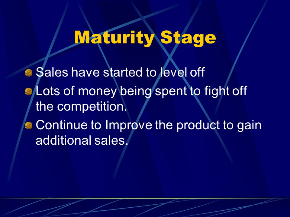 Maturity Stage Sales have started to level off Lots of money being spent to fight off the competition. Continue to Improve the product to gain additio