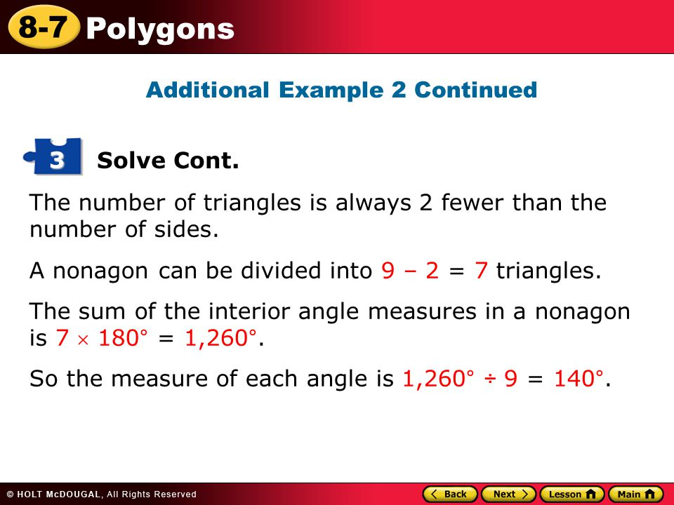 8-7 Polygons The number of triangles is always 2 fewer than the number of sides. A nonagon can be divided into 9 – 2 = 7 triangles. The sum of the int